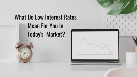 What Do Low Interest Rates Mean For Me In Today's Market?