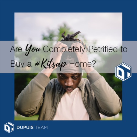 Are You Completely PETRIFIED to Buy a #Kitsap Home?