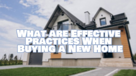 What are Effective Practices When Buying a New Home