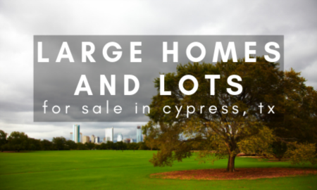 Large Homes and Lots For Sale in Cypress, TX