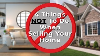 4 Things NOT to do when Selling Your Home