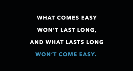 Weekly Inspiration: What comes easy won't last long...