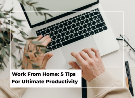 Work From Home: 5 Tips For Ultimate Productivity