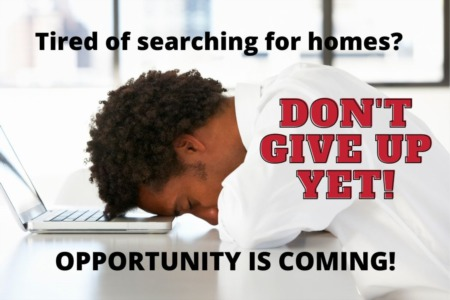 Tired Of Searching For A Home? Don't Give Up Yet! Opportunity Is COMING!