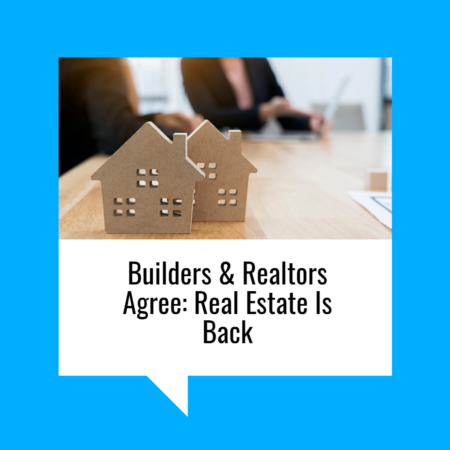 Builders & Realtors Agree: Real Estate Is Back