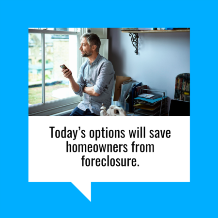 Why Today's Options Will Save Homeowners from Foreclosure