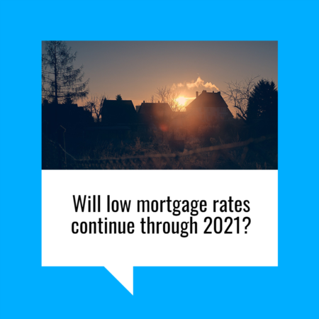 Will Low Mortgage Rates Continue through 2021?