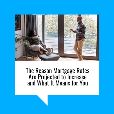 The Reason Mortgage Rates Are Projected to Increase and What It Means for You (2)