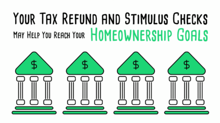 Your Tax Refund and Stimulus Checks May Help You Reach Your Homeownership Goals