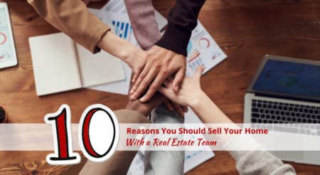 10 Reasons You Should Sell Your Home With a Real Estate Team