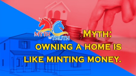 Myth: OWNING A HOME IS LIKE MINTING MONEY.