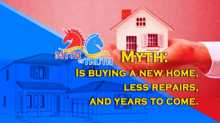 Myth: Is buying a new home, less repairs, and years to come.