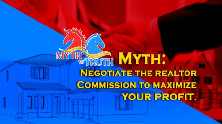MYTH: Negotiate the realtor Commission to maximize your profit.