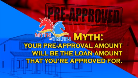 MYTH: Your pre-approval amount will be the loan amount that you're approved for.