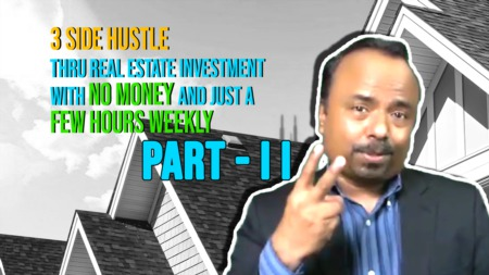 PART-2: 3 side hustle thru real estate investment with no money and just a few hours weekly.