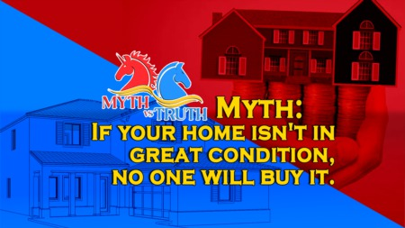 MYTH: If your home isn't in great condition, no one will buy it.
