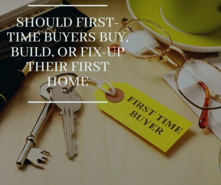 Should First-Time Buyers Buy, Build, Fix-Up Their First Home