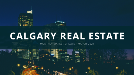 March 2021 - Monthly Calgary Real Estate Market Update