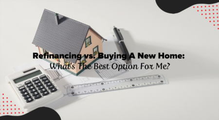 Refinancing vs. Buying A New Home: What's The Best Option For Me?