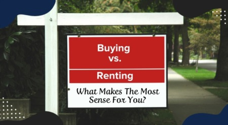 Buying vs. Renting: What Makes The Most Sense For You?