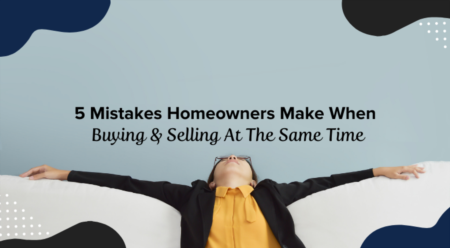 5 Mistakes Homeowners Make When Buying & Selling At The Same Time