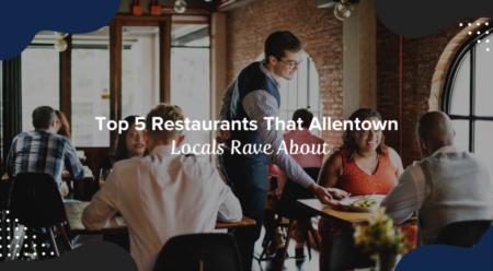 Top 5 Restaurants That Allentown Locals Rave About