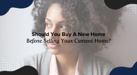 Should You Buy A New Home Before Selling Your Current Home?