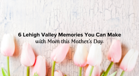 6 Lehigh Valley Memories You Can Make with Mom this Mother's Day