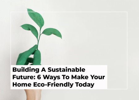 Building A Sustainable Future: 6 Ways To Make Your Home Eco-Friendly Today