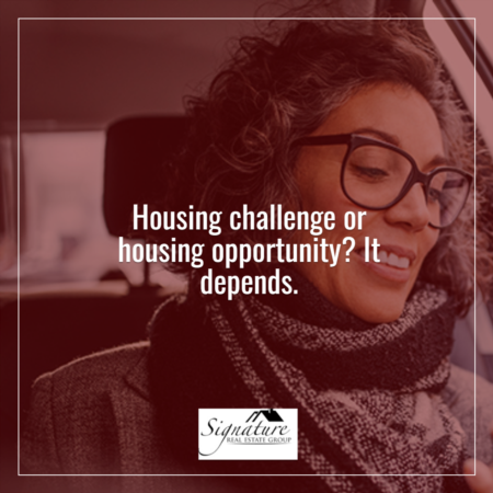 Housing Challenge or Housing Opportunity? It Depends.