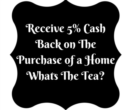 Receive 5% Cash Back on the Purchase of a Home - What's the Tea?