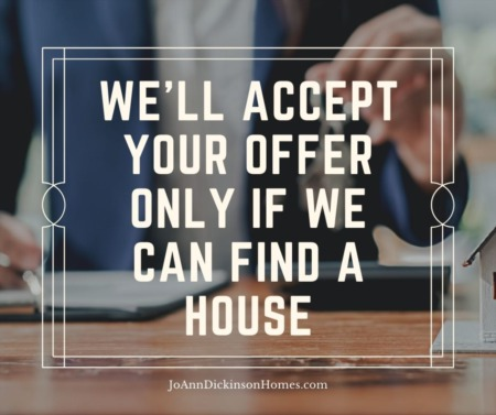 We'll Accept Your Offer Only if We Can Find a House