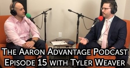 The Aaron Advantage Podcast Episode 15 with Tyler Weaver