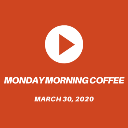 Monday Morning Coffee - March 30th 2020