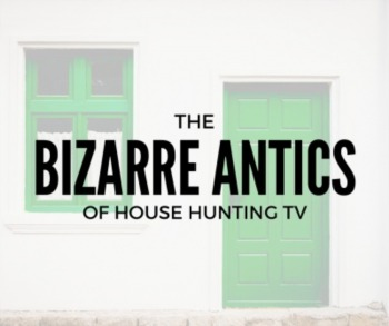 The Bizarre Antics of House Hunting TV