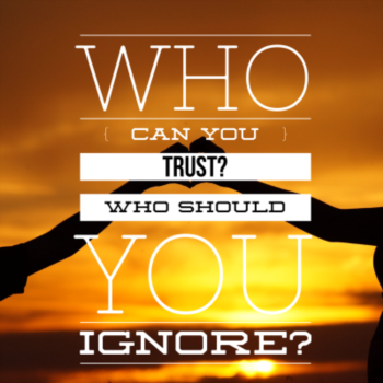 Who should you trust?  Who should you ignore?