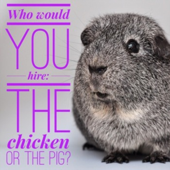 Who would you hire: the chicken or the pig?