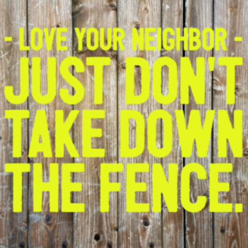 Love your neighbor; just don't take down the fence