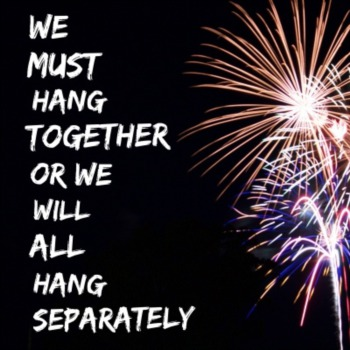 We must hang together or we will all hang separately
