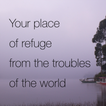 Your place of refuge from the troubles of the world