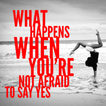 What happens when you're not afraid to say yes