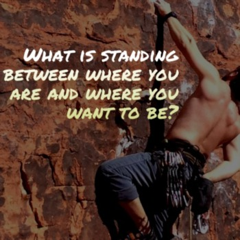 What is standing between where you are and where you want to be?