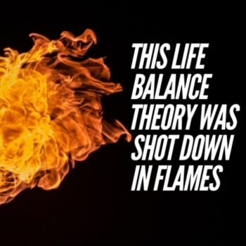 This life balance theory was shot down in flames
