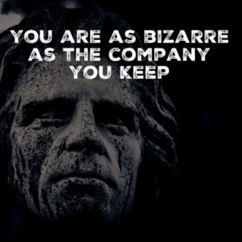 You are as bizarre as the company that you keep