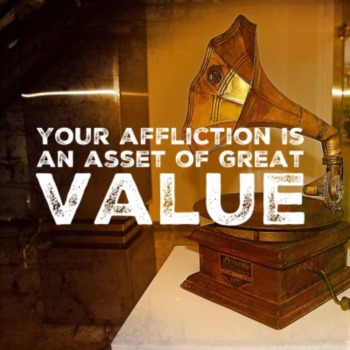 Your affliction is an asset of great value