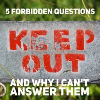 5 forbidden questions and why I can't answer them