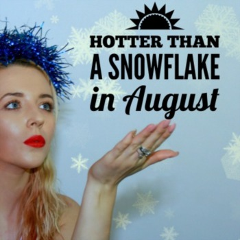 Hotter than a snowflake in August