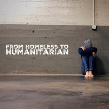 Why he went from homeless to humanitarian?