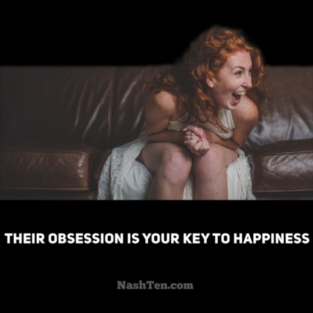 Their obsession is your key to happiness