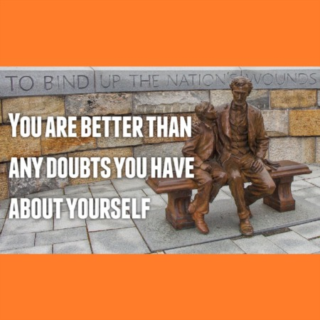 You are better than any doubts you have about yourself